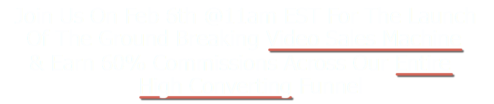 Join Us On Feb 6th @ 11am EST For The Launch Of The Ground Breaking Video Sales Machine & Earn 60% Commissions Across Our Entire High Converting Funnel